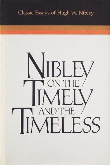 Nibley on the Timely and the Timeless: Classic Essays of Hugh W. Nibley